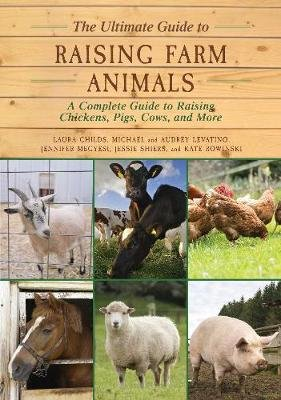 The Ultimate Guide to Raising Farm Animals - A Complete Guide to Raising Chickens, Pigs, Cows, and More (Paperback): Laura...