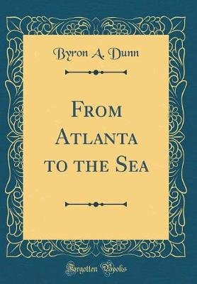 From Atlanta to the Sea (Classic Reprint) (Hardcover): Byron A. Dunn