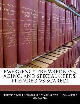 Emergency Preparedness, Aging, and Special Needs - Prepared Vs Scared! (Paperback): United States Congress Senate Special Co