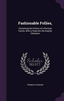 Fashionable Follies, - Containing the History of a Parisian Family, with a Peep Into the English Character (Hardcover): Thomas...