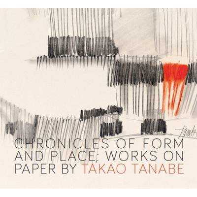 Chronicles of Form and Place - Works on Paper by Takao Tanabe (Hardcover): Darrin J. Martens, et al