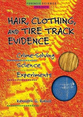 Hair, Clothing, and Tire Track Evidence - Crime-Solving Science Experiments (Hardcover, Library binding): Kenneth G Rainis