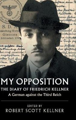 My Opposition - The Diary of Friedrich Kellner - A German against the Third Reich (Hardcover): Friedrich Kellner