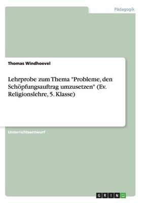 Lehrprobe Zum Thema Probleme, Den Schopfungsauftrag Umzusetzen (Ev. Religionslehre, 5. Klasse) (German, Paperback): Thomas...
