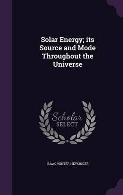 Solar Energy; Its Source and Mode Throughout the Universe (Hardcover): Isaac Winter Heysinger