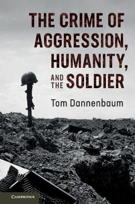 The Crime of Aggression, Humanity, and the Soldier (Paperback): Tom Dannenbaum