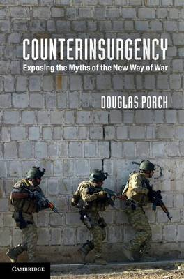 Counterinsurgency - Exposing the Myths of the New Way of War (Electronic book text): Douglas Porch