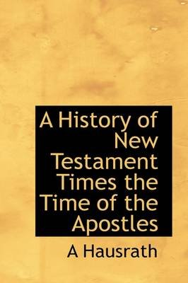 A History of New Testament Times the Time of the Apostles (Hardcover): A. Hausrath
