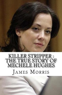 Killer Stripper - The True Story of Mechele Hughes (Paperback): James Morris