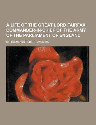 A Life of the Great Lord Fairfax, Commander-In-Chief of the Army of the Parliament of England (Paperback): Clements Robert...