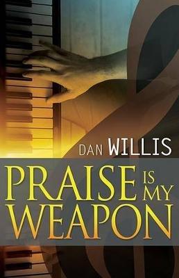 Praise Is My Weapon (Paperback): Dan Willis