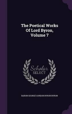 The Poetical Works of Lord Byron, Volume 7 (Hardcover): Baron George Gordon Byron Byron