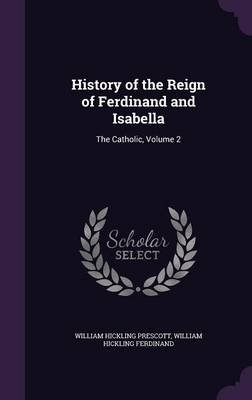 History of the Reign of Ferdinand and Isabella - The Catholic, Volume 2 (Hardcover): William Hickling Prescott