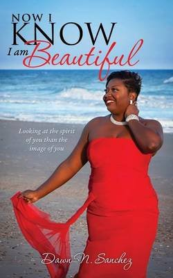 Now I Know I Am Beautiful (Paperback): Dawn N Sanchez