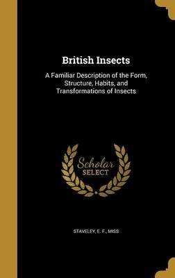 British Insects - A Familiar Description of the Form, Structure, Habits, and Transformations of Insects (Hardcover): E F Miss...