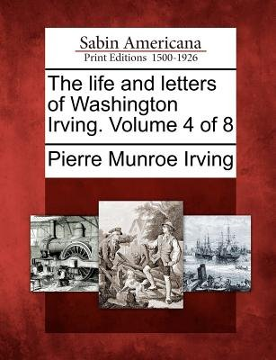 The Life and Letters of Washington Irving. Volume 4 of 8 (Paperback): Pierre Munroe Irving