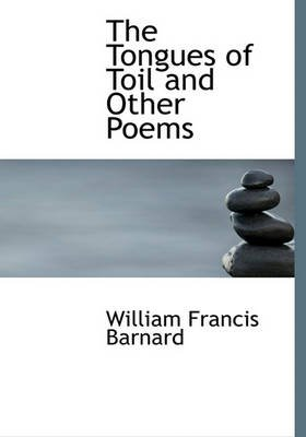 The Tongues of Toil and Other Poems (Hardcover): William Francis Barnard