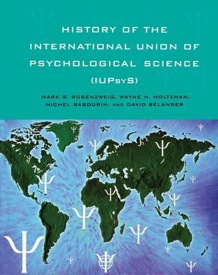 History of the International Union of Psychological Science (IUPsyS) (Paperback): Mark R. Rosenzweig, Wayne H Holtzman