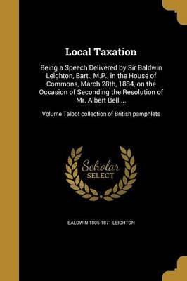 Local Taxation - Being a Speech Delivered by Sir Baldwin Leighton, Bart., M.P., in the House of Commons, March 28th, 1884, on...