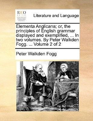 Elementa Anglicana; Or, the Principles of English Grammar Displayed and Exemplified, ... in Two Volumes. by Peter Walkden Fogg....