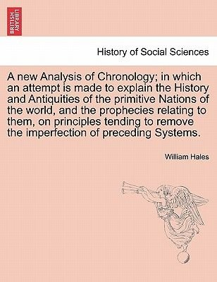 A New Analysis of Chronology; In Which an Attempt Is Made to Explain the History and Antiquities of the Primitive Nations of...