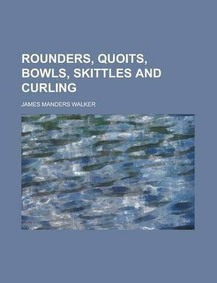 Rounders, Quoits, Bowls, Skittles and Curling (Paperback): James Manders Walker