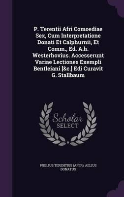 P. Terentii Afri Comoediae Sex, Cum Interpretatione Donati Et Calphurnii, Et Comm., Ed. A.H. Westerhovius. Accesserunt Variae...