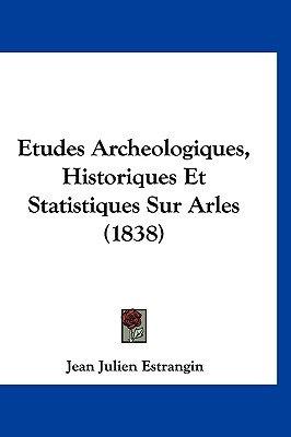 Etudes Archeologiques, Historiques Et Statistiques Sur Arles (1838) (English, French, Hardcover): Jean Julien Estrangin