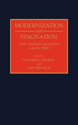 Modernization and Stagnation - Latin American Agriculture into the 1990s (Hardcover, New): Ann Helwege, Michael J. Twomey