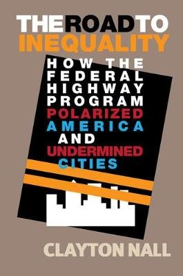 The Road to Inequality - How the Federal Highway Program Polarized America and Undermined Cities (Paperback): Clayton Nall