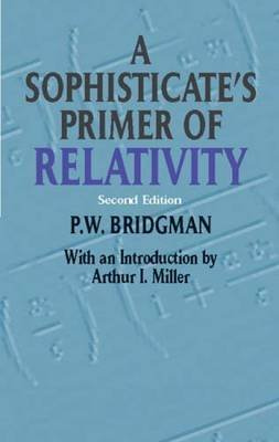 A Sophisticate's Primer of Relativity (Paperback, 2nd Revised edition): P.W. Bridgman