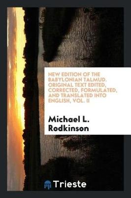 New Edition of the Babylonian Talmud. Original Text Edited, Corrected, Formulated, and Translated Into English, Vol. II...