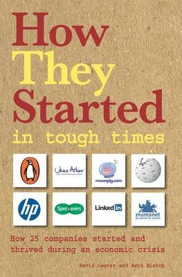 How They Started in Tough Times - How 25 Great Businesses Started During an Economic Downturn and Became Successful...