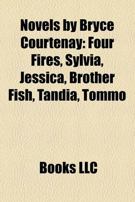 Novels by Bryce Courtenay (Study Guide) - Four Fires, Sylvia, Jessica, Brother Fish, Tandia, Tommo (Paperback): Books Llc