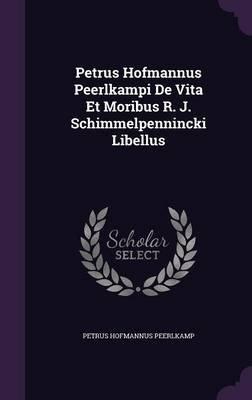 Petrus Hofmannus Peerlkampi de Vita Et Moribus R. J. Schimmelpennincki Libellus (Hardcover): Petrus Hofmannus Peerlkamp
