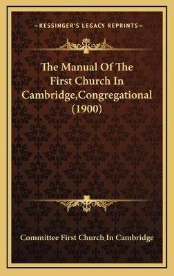 The Manual of the First Church in Cambridge, Congregational (1900) (Hardcover): Committee First Church in Cambridge