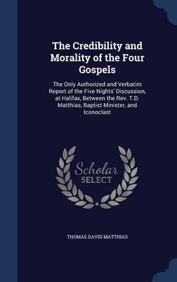 The Credibility and Morality of the Four Gospels - The Only Authorized and Verbatim Report of the Five Nights' Discussion,...