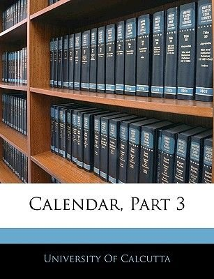 Calendar, Part 3 (Paperback): Of Calcutta University of Calcutta, University Of Calcutta