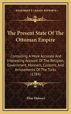 The Present State of the Ottoman Empire - Containing a More Accurate and Interesting Account of the Religion, Government,...