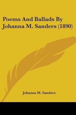 Poems and Ballads by Johanna M. Sanders (1890) (Paperback): Johanna M. Sanders