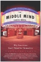 Middle Mind Why Americans Dont Think for (Hardcover): Curtis White