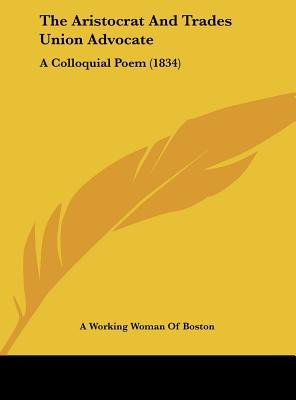 The Aristocrat and Trades Union Advocate - A Colloquial Poem (1834) (Hardcover): Working Woman of Boston A Working Woman of...