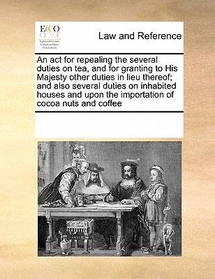 An ACT for Repealing the Several Duties on Tea, and for Granting to His Majesty Other Duties in Lieu Thereof; And Also Several...