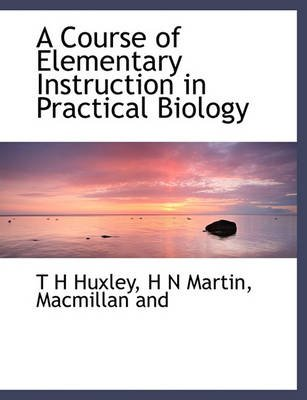 A Course of Elementary Instruction in Practical Biology (Paperback): T.H. Huxley, H. N. Martin