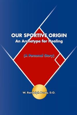 Our Sportive Origin - An Archetype for Healing (a Personal Story) (Electronic book text): W. Randolph Purdy