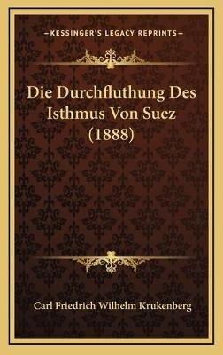 Die Durchfluthung Des Isthmus Von Suez (1888) (German, Hardcover): Carl Friedrich Wilhelm Krukenberg