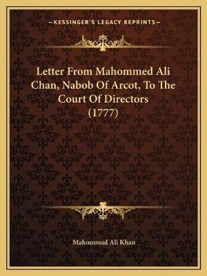 Letter From Mahommed Ali Chan, Nabob Of Arcot, To The Court Of Directors (1777) (Paperback): Mahommad Ali Khan