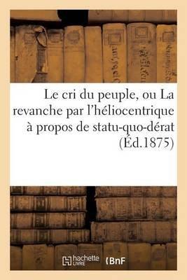 Le Cri Du Peuple, Ou La Revanche Par L'Heliocentrique a Propos de Statu-Quo-Derat (Ed.1875) (French, Paperback): Sans...