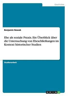 Ehe ALS Soziale Praxis. Ein Uberblick Uber Die Untersuchung Von Eheschliessungen Im Kontext Historischer Studien (German,...