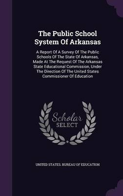 The Public School System of Arkansas - A Report of a Survey of the Public Schools of the State of Arkansas, Made at the Request...